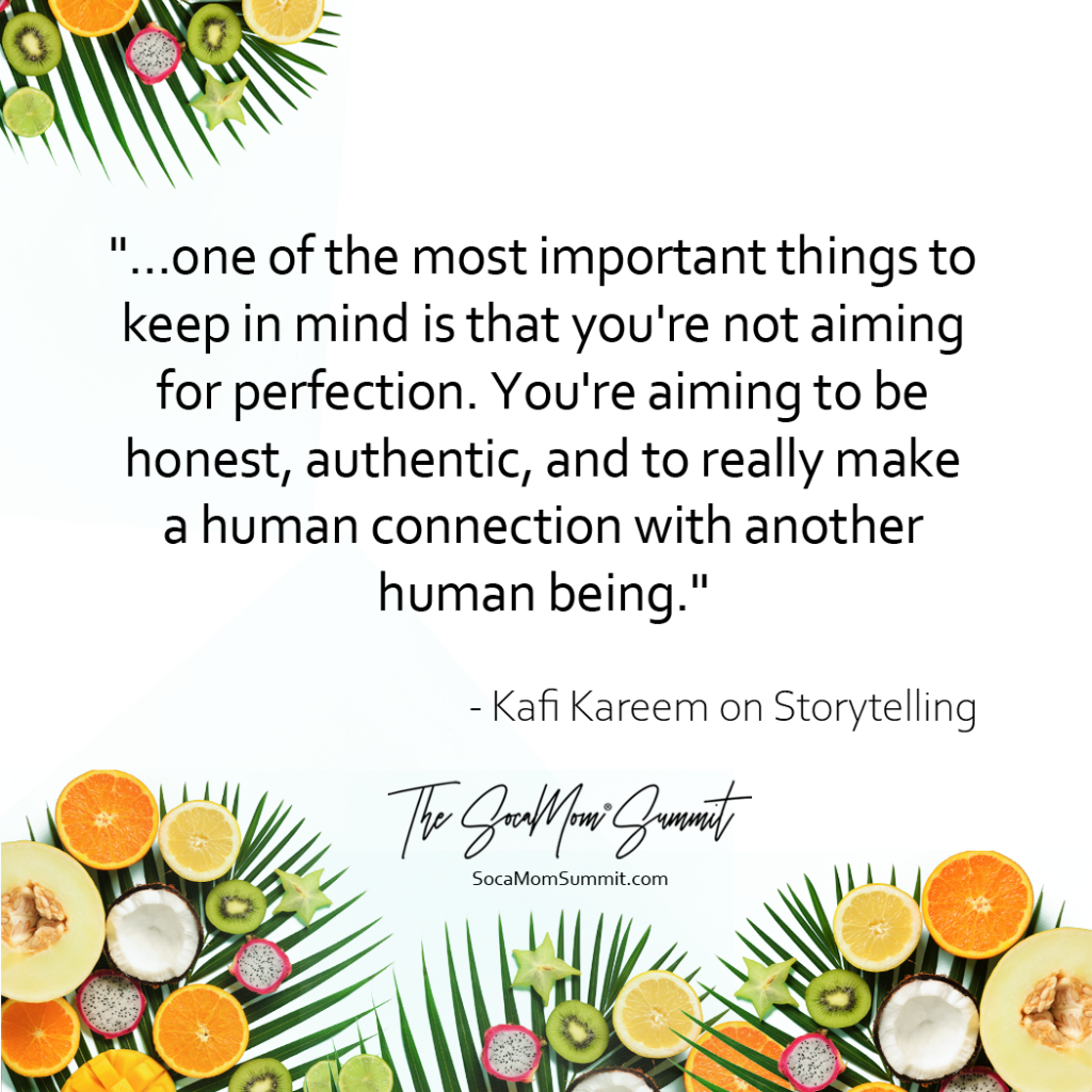 "Quote from Kafi Kareem about storytelling. ""...one of the most important things to keep in mind is that you're not aiming for perfection. You're aiming to be honest, authentic, and to really make a human connection with another human being."""